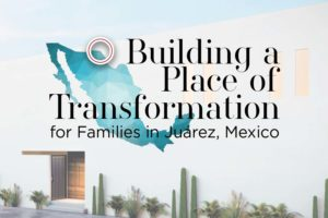 Building a Place of Transformation for Families in Juárez, Mexico
